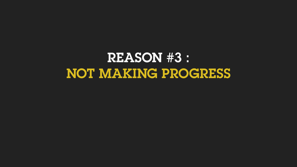 REASON #3 : NOT MAKING PROGRESS