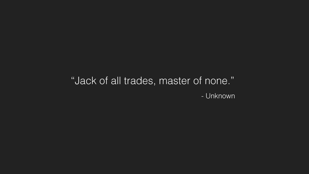 """Jack of all trades, master of none."" - Unknown"
