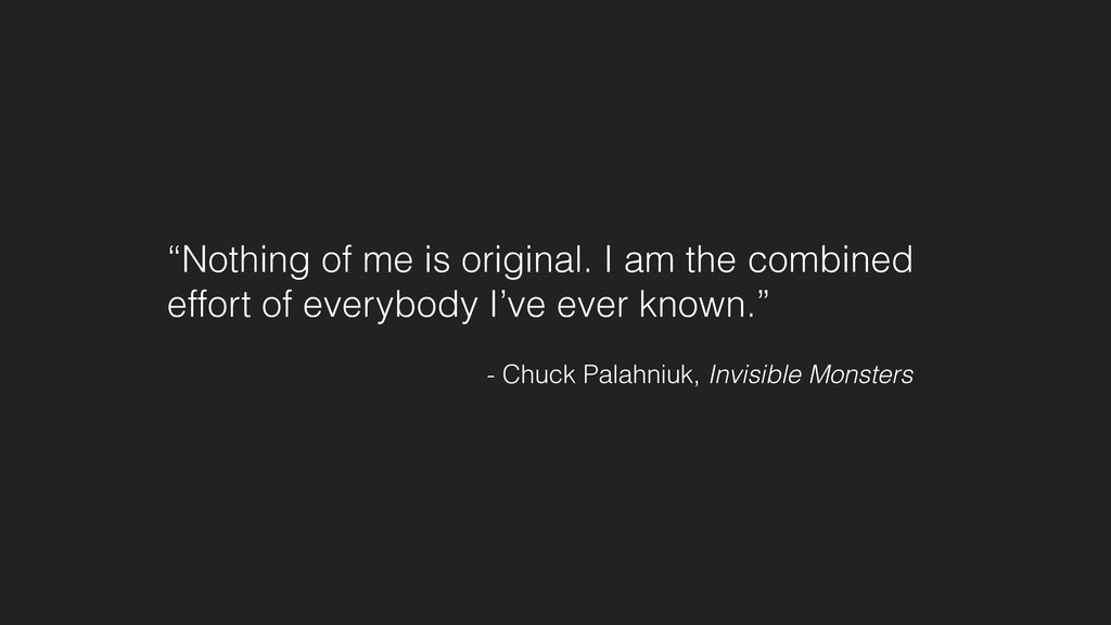 """Nothing of me is original. I am the combined e..."