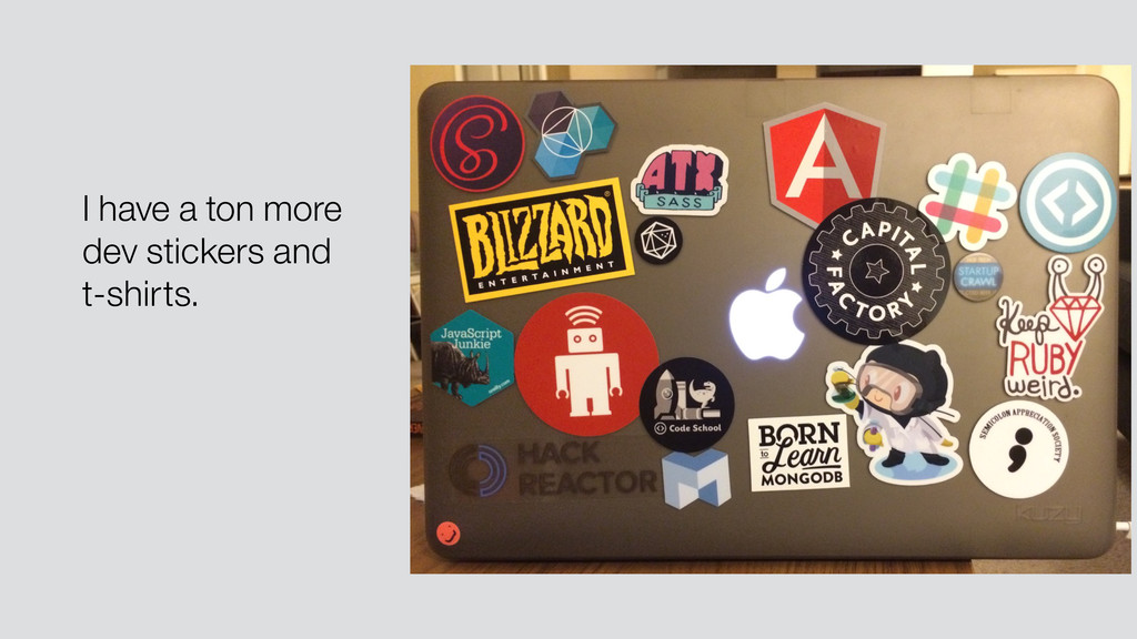 I have a ton more dev stickers and t-shirts.