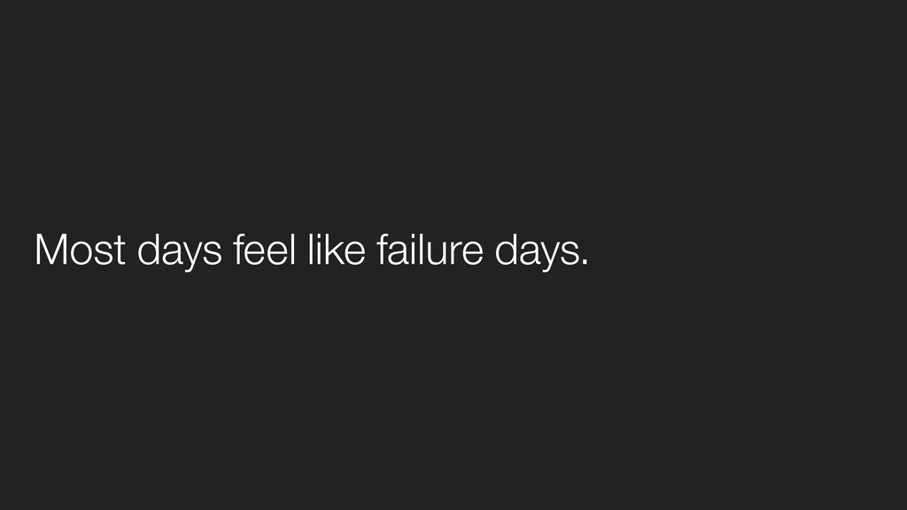 Most days feel like failure days.