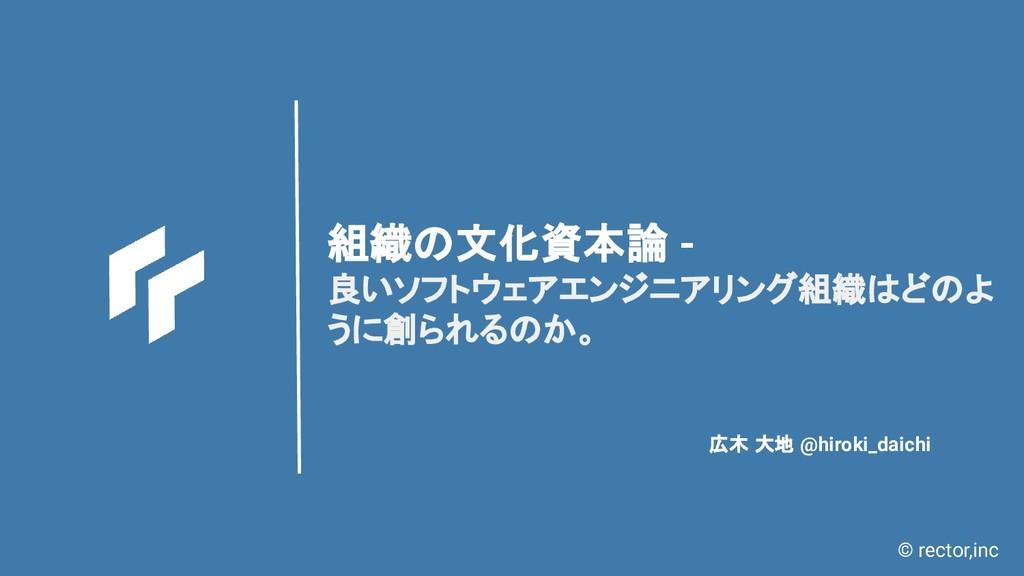 © rector,inc 組織の文化資本論 - 良いソフトウェアエンジニアリング組織はどのよ ...