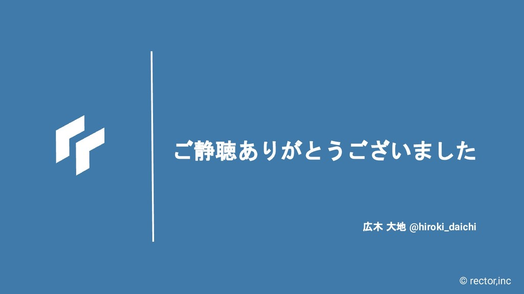 © rector,inc ご静聴ありがとうございました 広木 大地 @hiroki_daichi