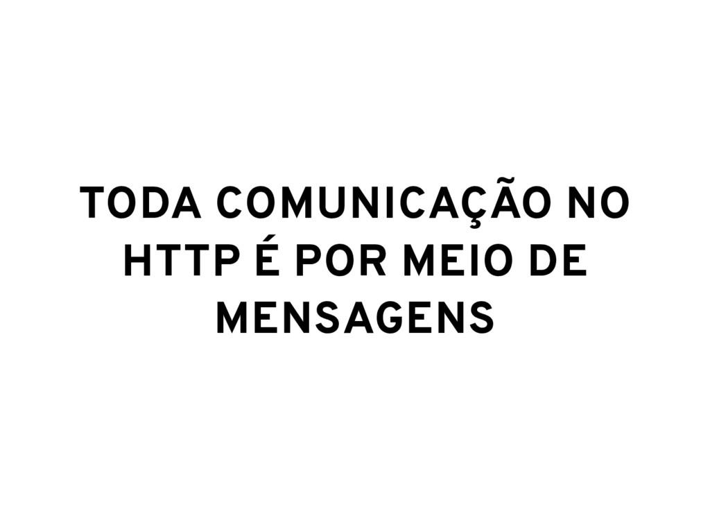 TODA COMUNICAÇÃO NO HTTP É POR MEIO DE MENSAGENS
