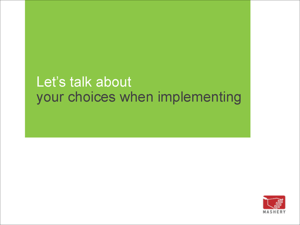 Let's talk about your choices when implementing