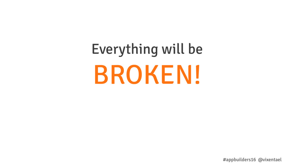 Everything will be BROKEN! #appbuilders16 @vixe...