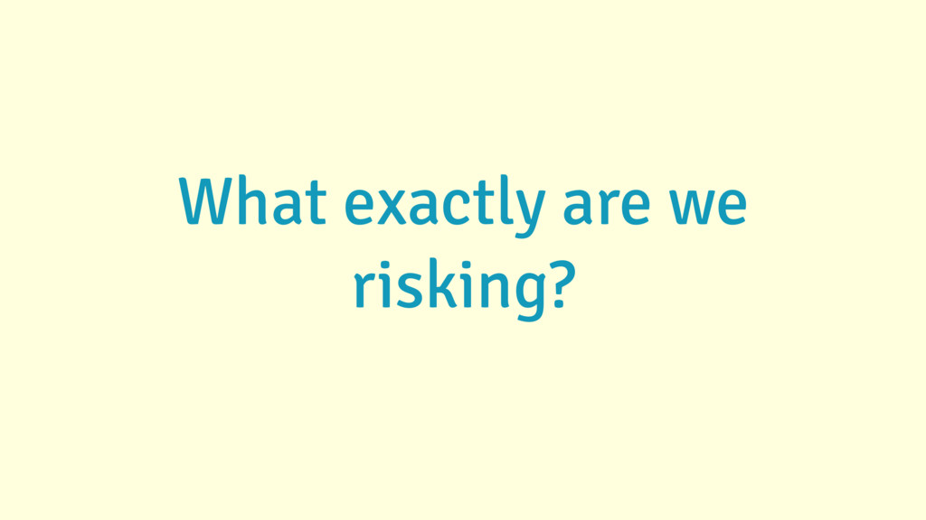 What exactly are we risking?