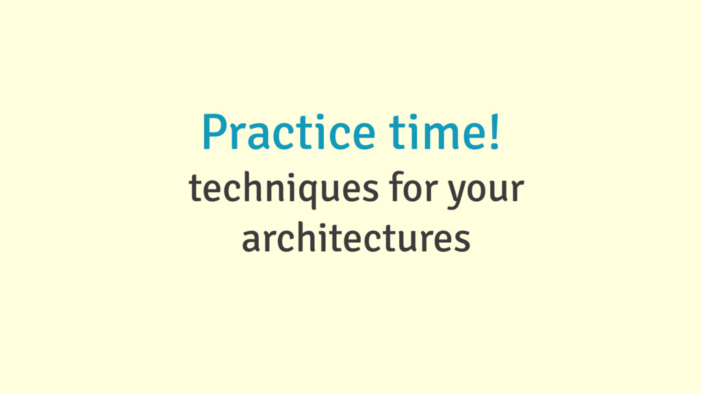 Practice time! techniques for your architectures