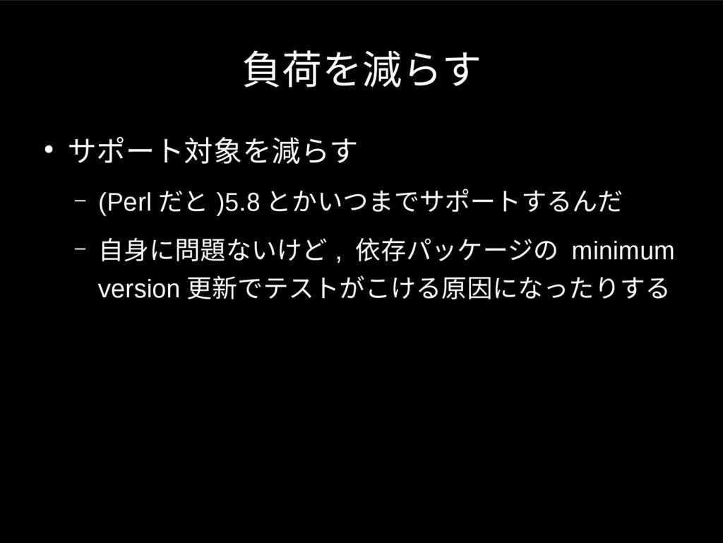 負荷を減らす ● サポート対象を減らす – (Perl だと )5.8 とかいつまでサポートす...