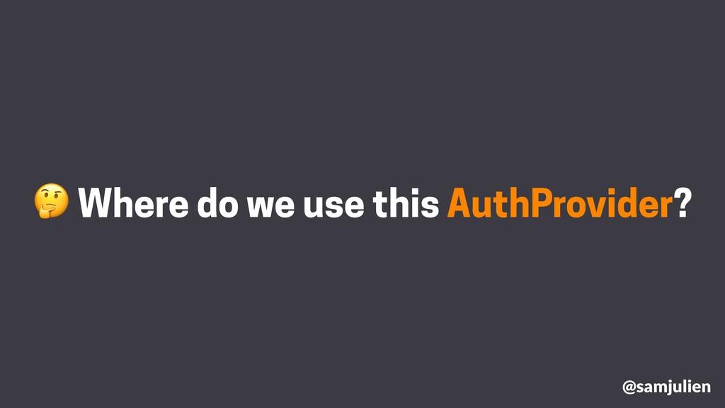 Where do we use this AuthProvider? @samjulien