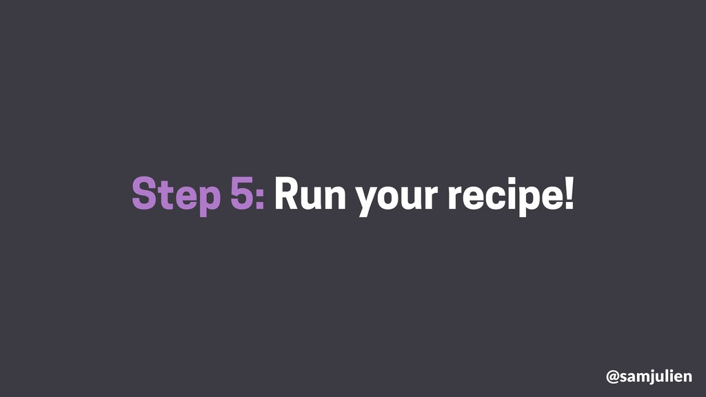Step 5: Run your recipe! @samjulien