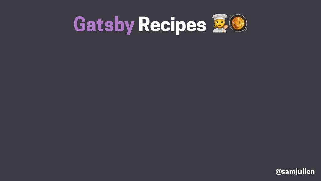 Gatsby Recipes # @samjulien