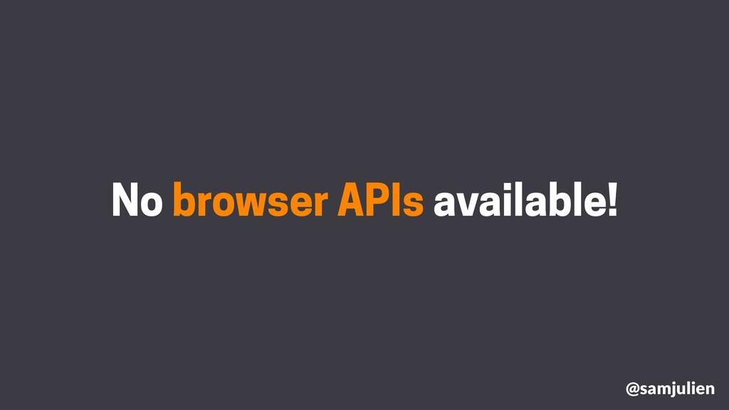 No browser APIs available! @samjulien