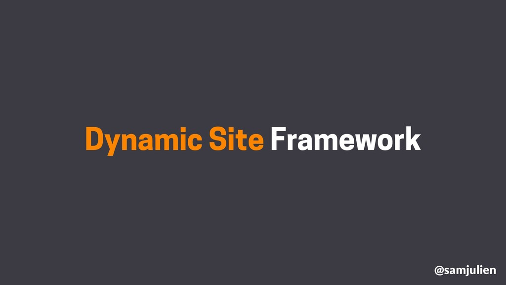 Dynamic Site Framework @samjulien