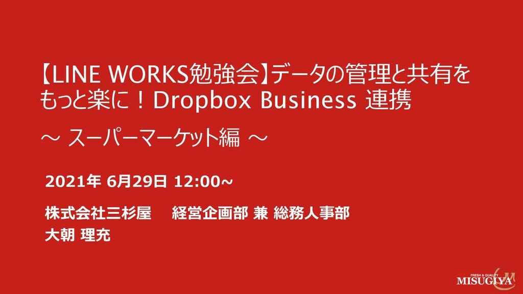 【LINE WORKS勉強会】データの管理と共有を もっと楽に︕Dropbox Busines...