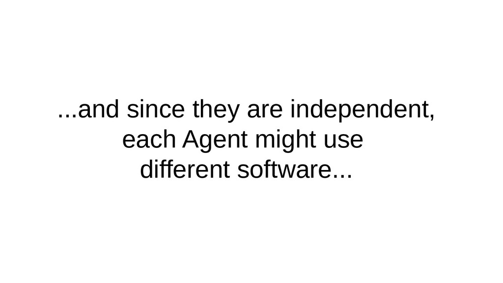 ...and since they are independent, each Agent m...