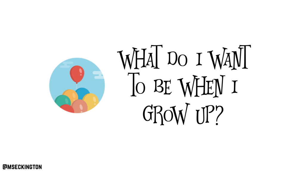 What do I want to be when I grow up? @mseckingt...