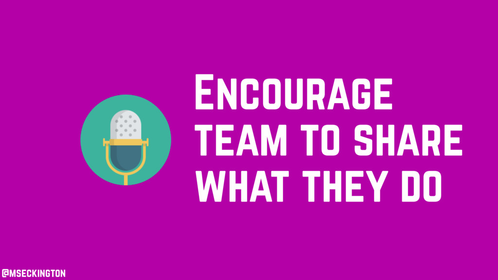 @mseckington Encourage team to share what they ...