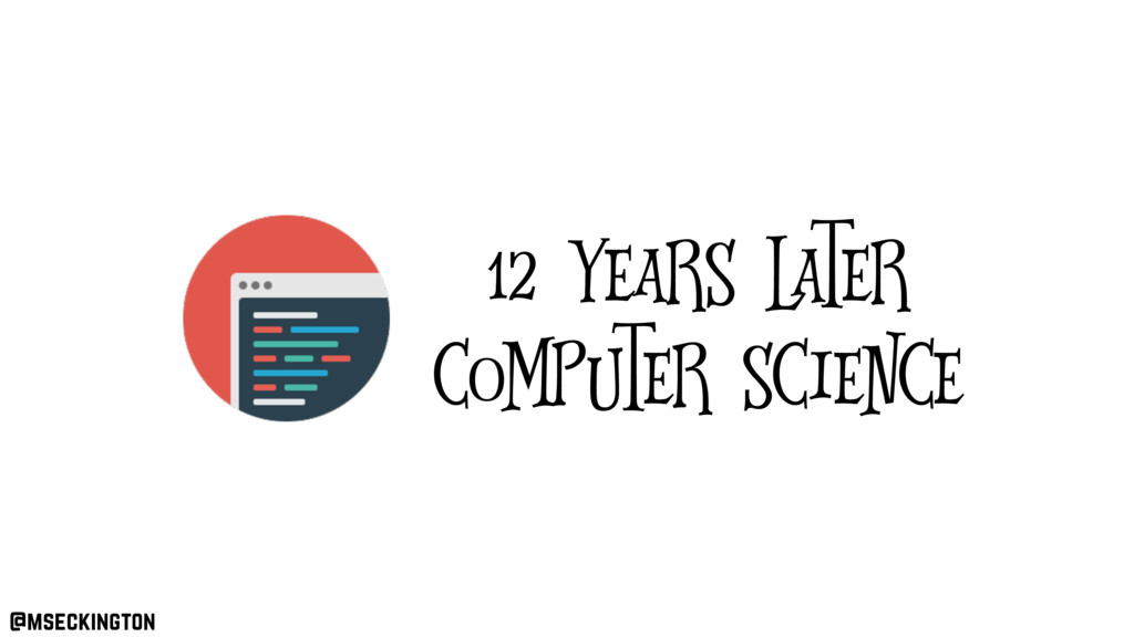 12 years later computer science @mseckington