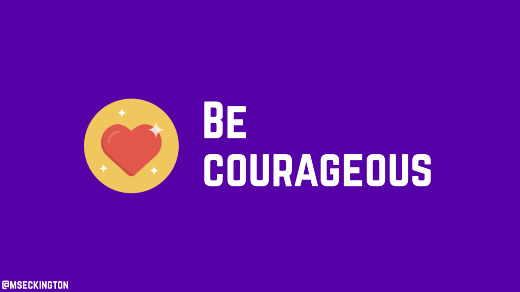 @mseckington Be courageous