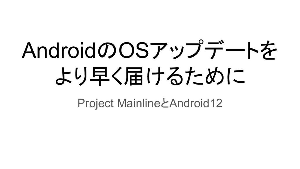 AndroidのOSアップデートを より早く届けるために Project MainlineとA...