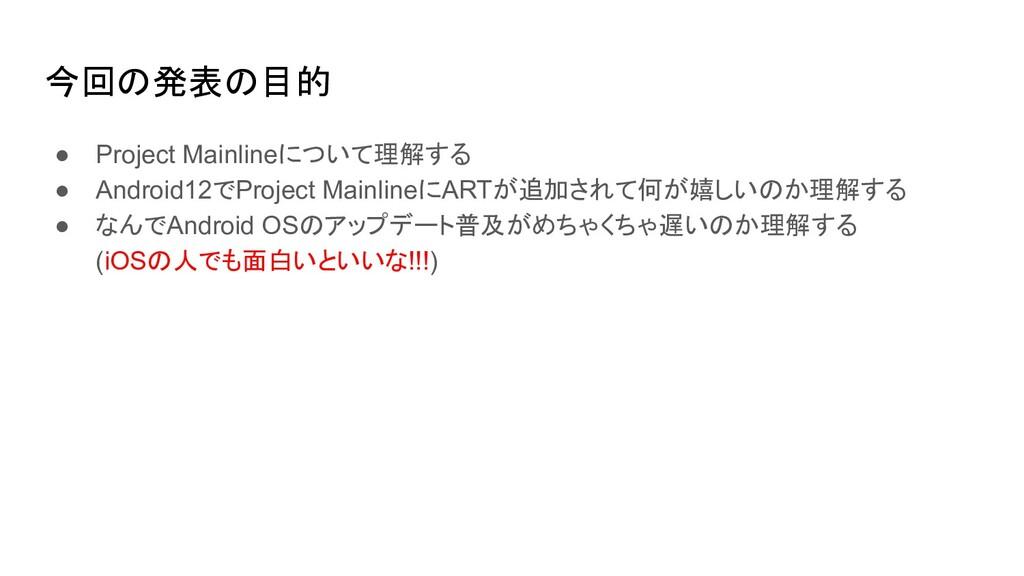 今回の発表の目的 ● Project Mainlineについて理解する ● Android12...