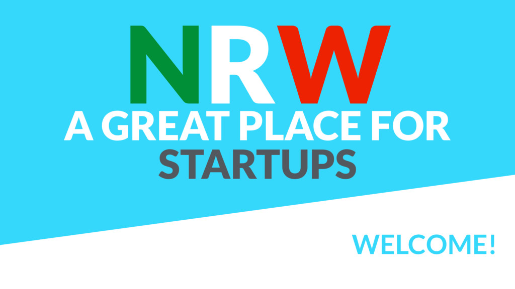 WELCOME! NRW A GREAT PLACE FOR STARTUPS