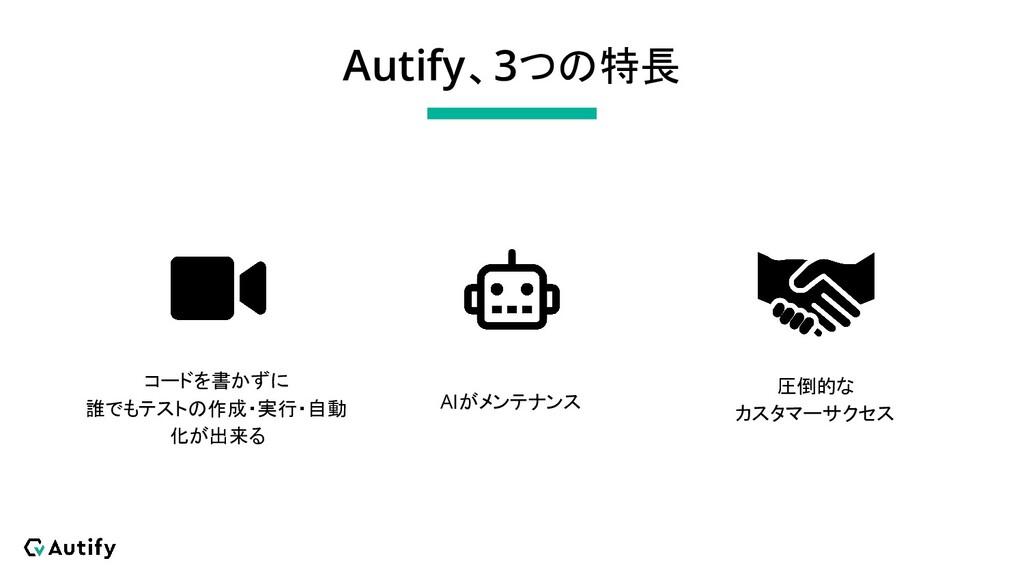 Autify、3つの特長 コードを書かずに 誰でもテストの作成・実行・自動 化が出来る AIが...
