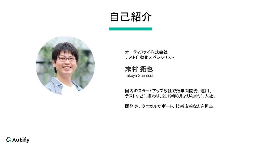 自己紹介 オーティファイ株式会社 テスト自動化スペシャリスト 末村 拓也 Takuya Sue...