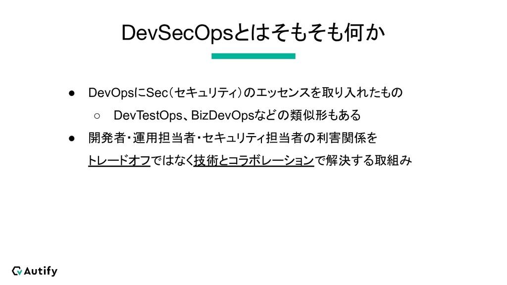 DevSecOpsとはそもそも何か ● DevOpsにSec(セキュリティ)のエッセンスを取り...