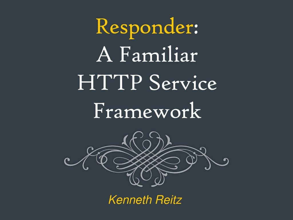 Responder: A Familiar HTTP Service Framework Ke...