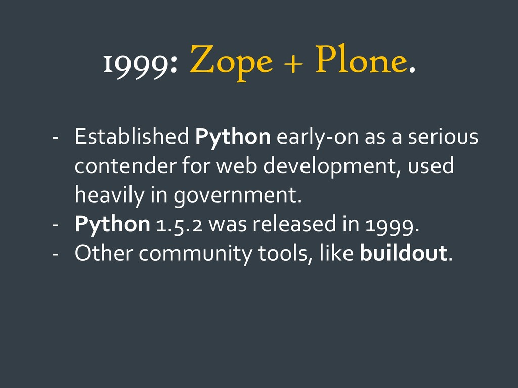 1999: Zope + Plone. - Established Python early-...