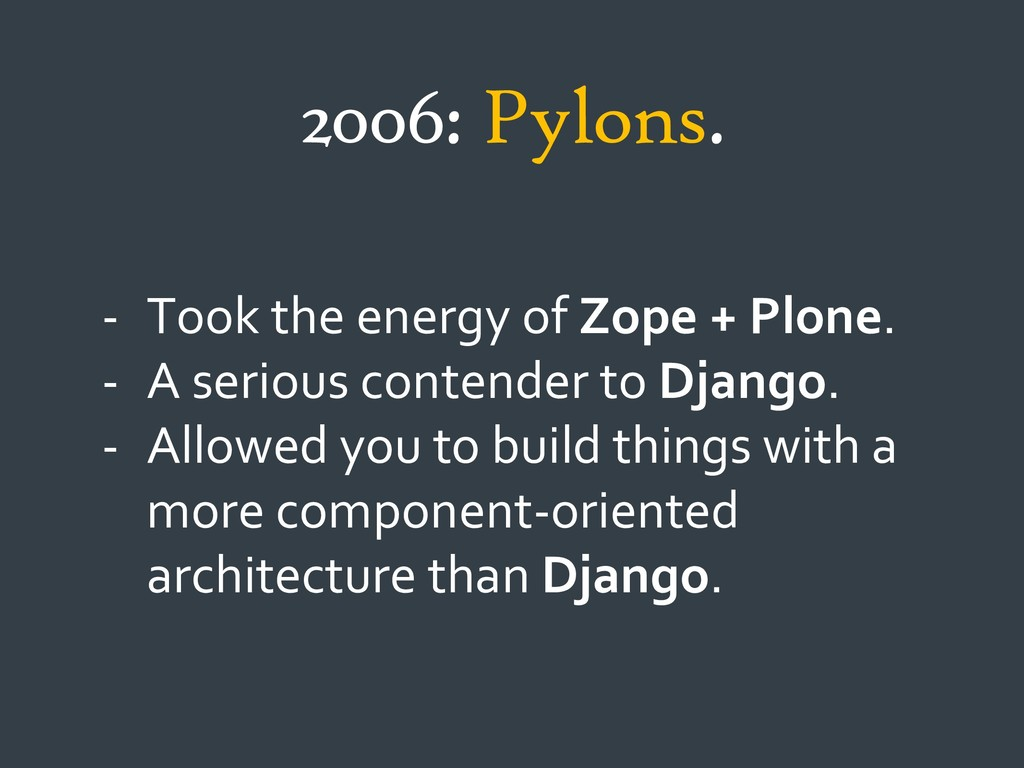 2006: Pylons. - Took the energy of Zope + Plone...