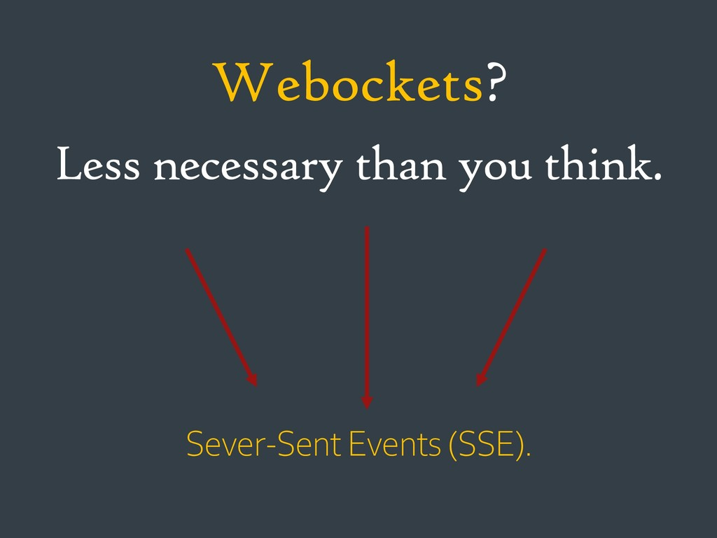 Less necessary than you think. Webockets? Sever...