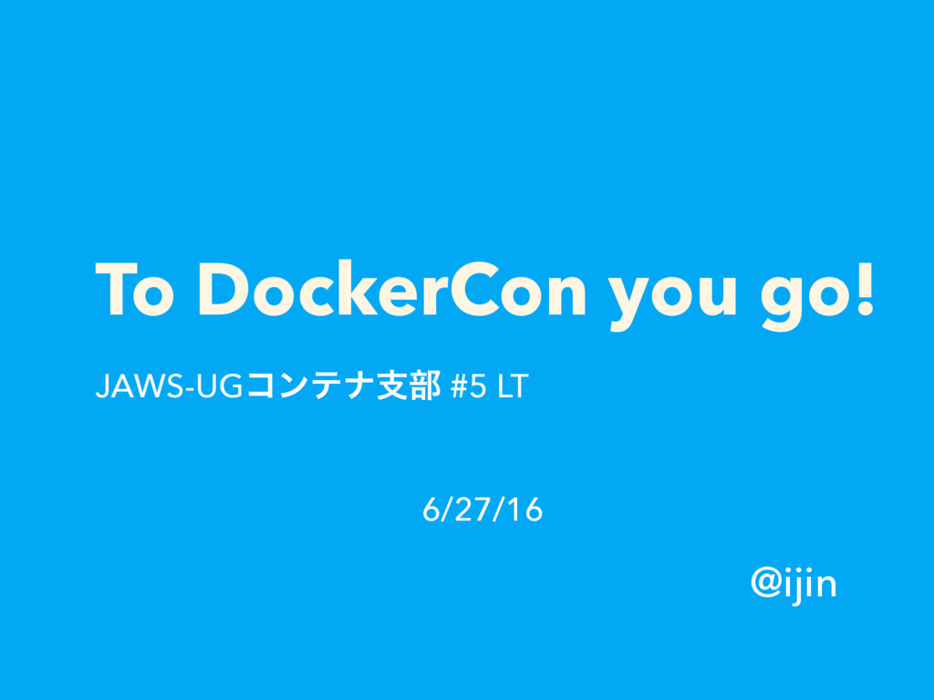 To DockerCon you go! JAWS-UGίϯςφࢧ෦ #5 LT @ijin ...