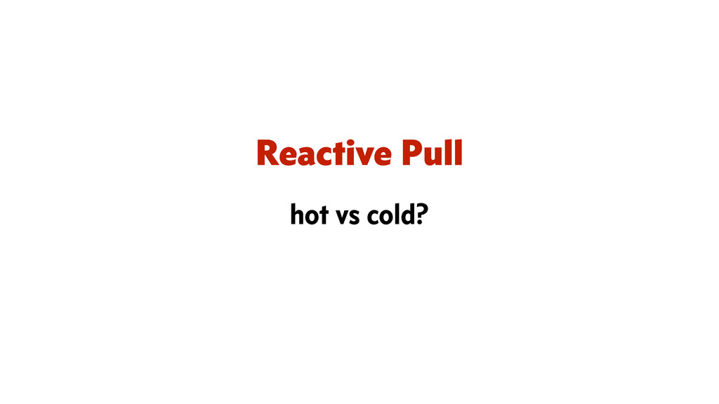 Reactive Pull hot vs cold?