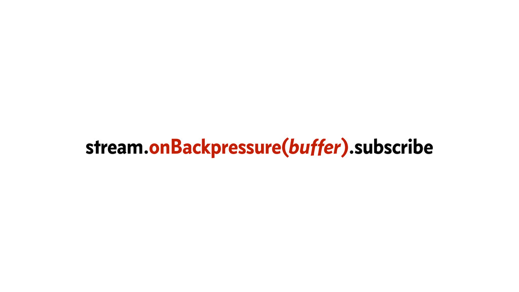 stream.onBackpressure(buffer).subscribe