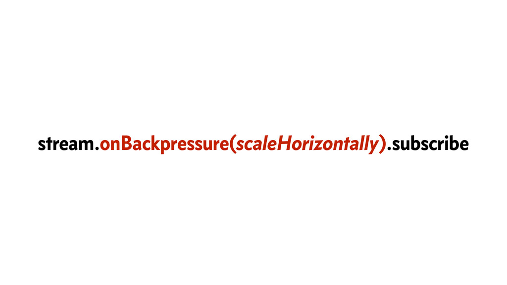 stream.onBackpressure(scaleHorizontally).subscr...
