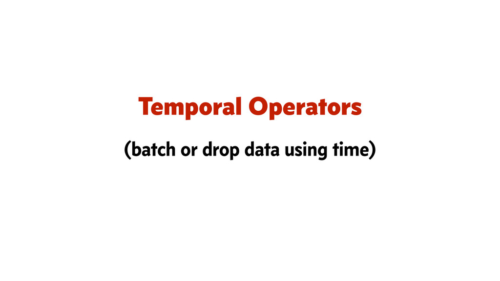 Temporal Operators (batch or drop data using ti...