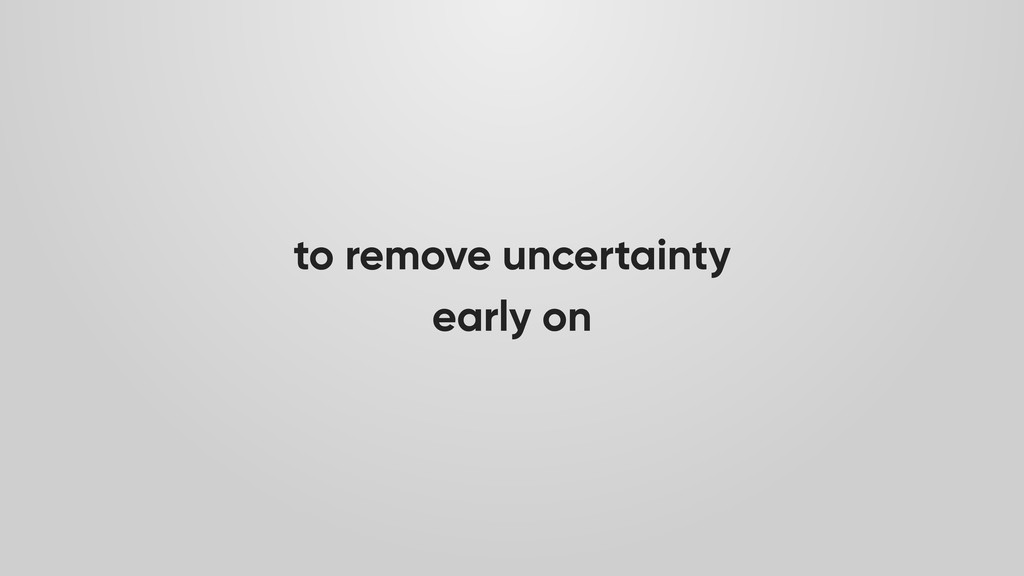 to remove uncertainty early on