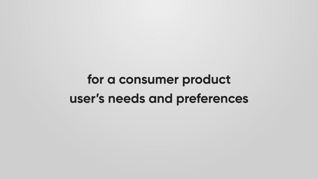 for a consumer product user's needs and prefere...