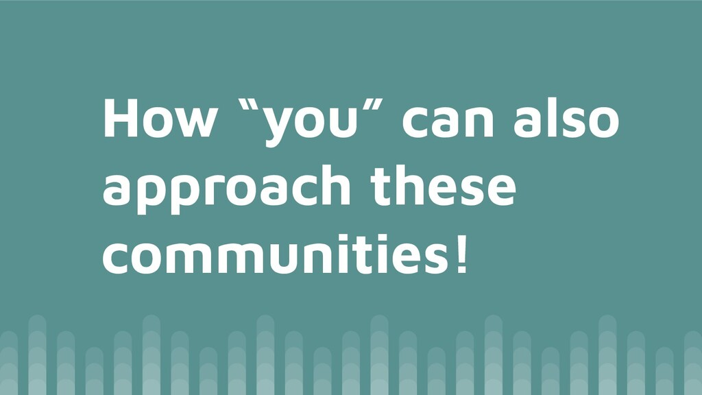 """How """"you"""" can also approach these communities!"""