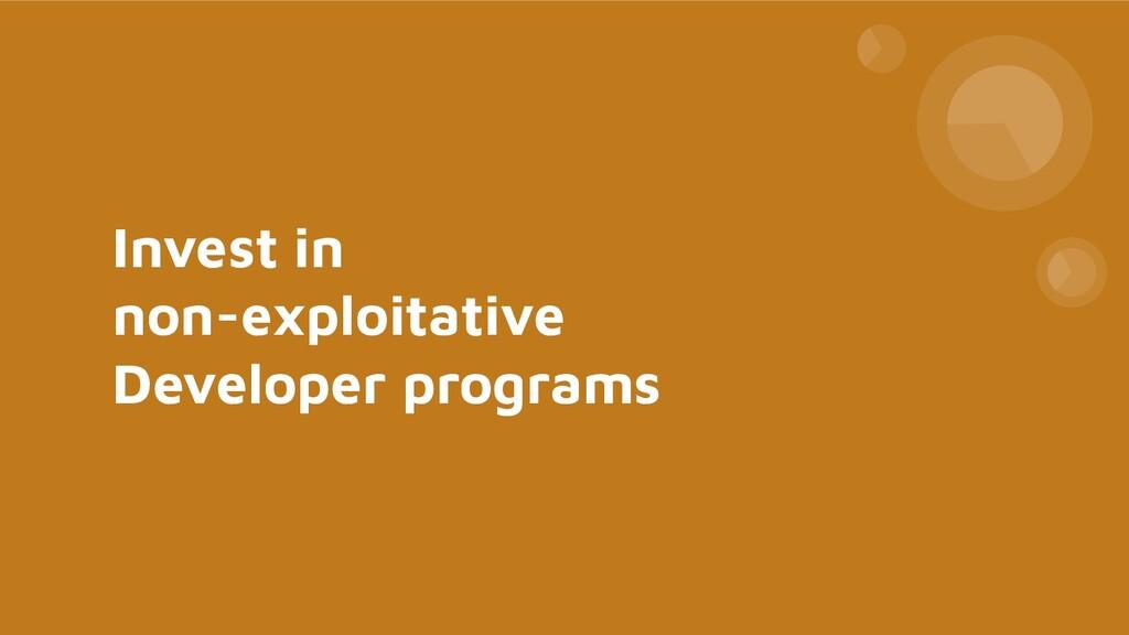 Invest in non-exploitative Developer programs