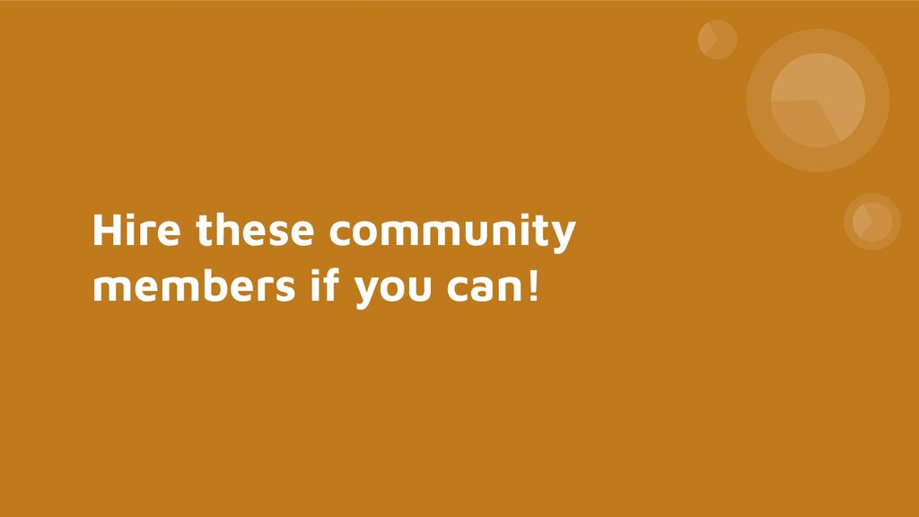 Hire these community members if you can!