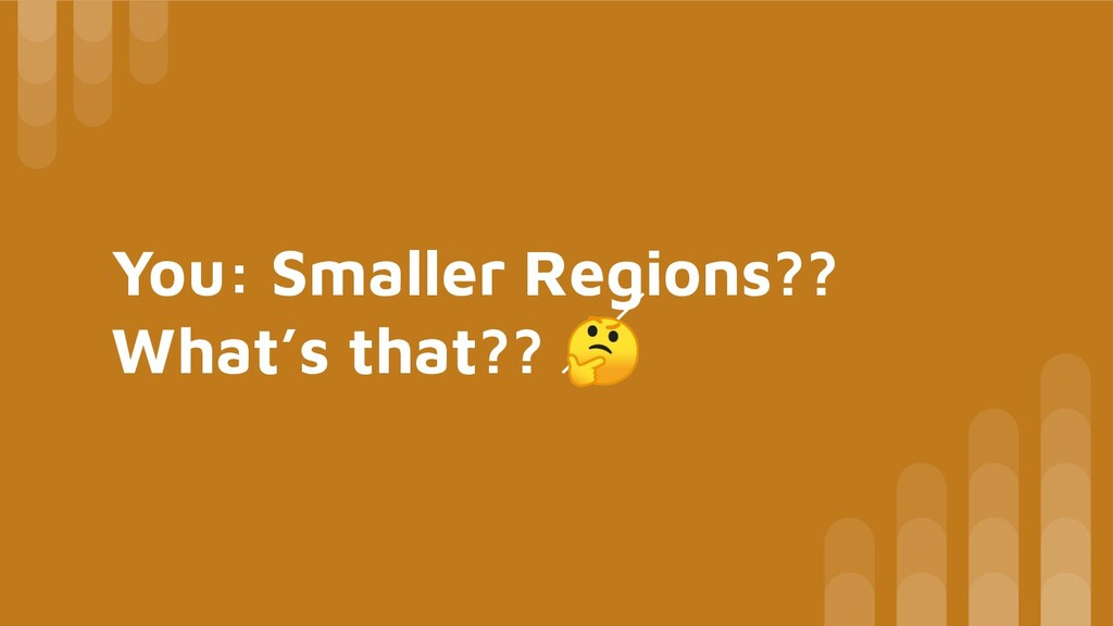 You: Smaller Regions?? What's that??
