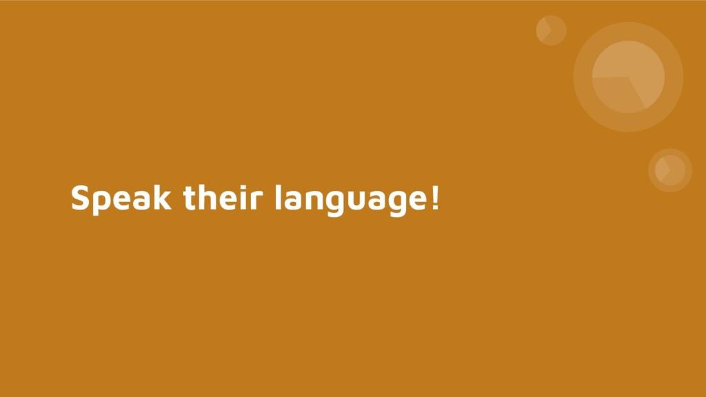 Speak their language!