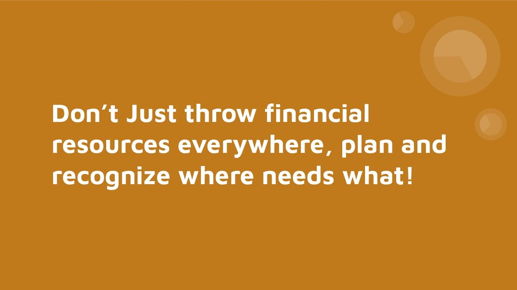 Don't Just throw financial resources everywhere,...
