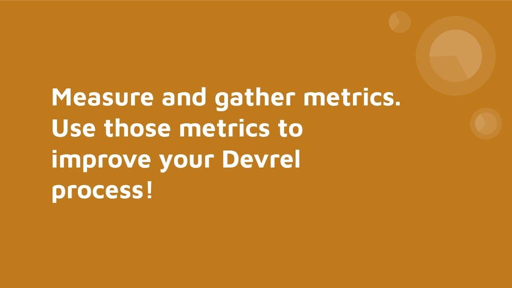 Measure and gather metrics. Use those metrics t...