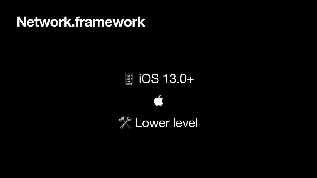 Network.framework  iOS 13.0+     Lower level