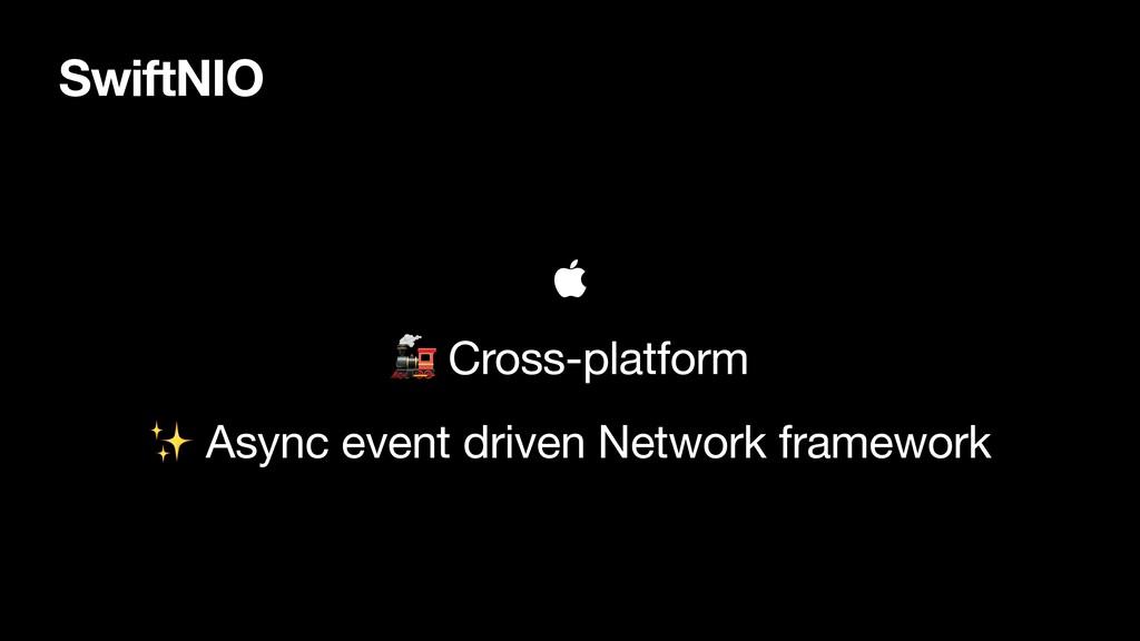 SwiftNIO    Cross-platform  ✨ Async event driv...